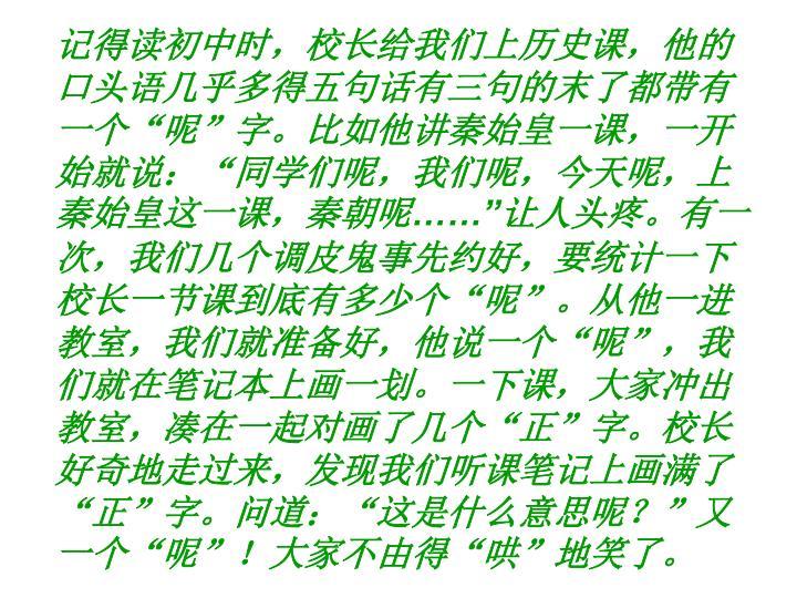 """记得读初中时,校长给我们上历史课,他的口头语几乎多得五句话有三句的末了都带有一个""""呢""""字。比如他讲秦始皇一课,一开始就说:""""同学们呢,我们呢,今天呢,上秦始皇这一课,秦朝呢"""