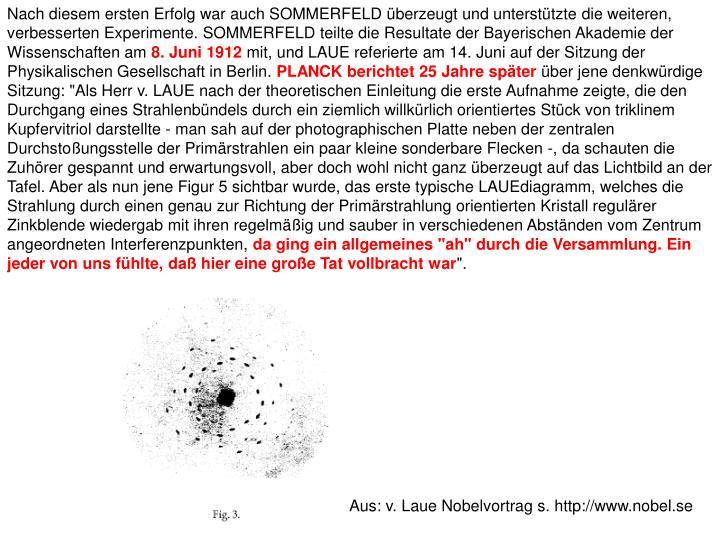 Nach diesem ersten Erfolg war auch SOMMERFELD überzeugt und unterstützte die weiteren, verbesserten Experimente. SOMMERFELD teilte die Resultate der Bayerischen Akademie der Wissenschaften am
