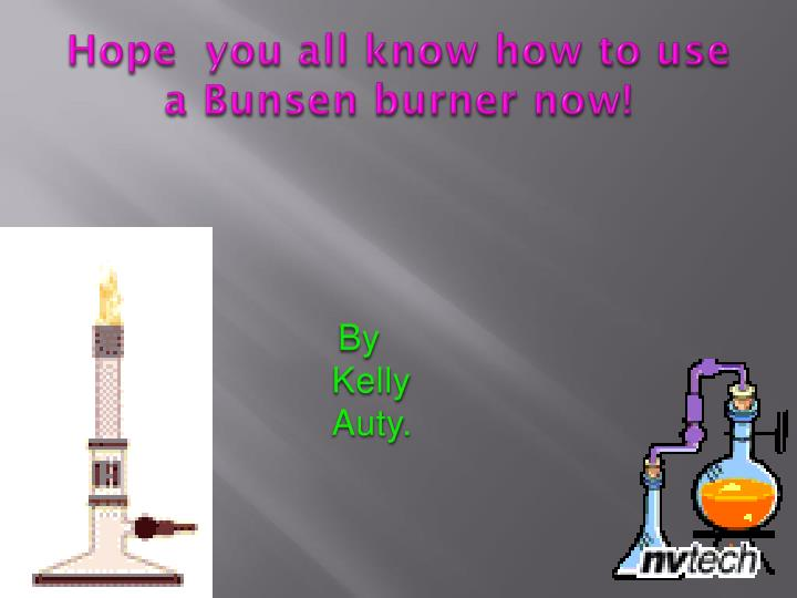 Hope  you all know how to use a Bunsen burner now!