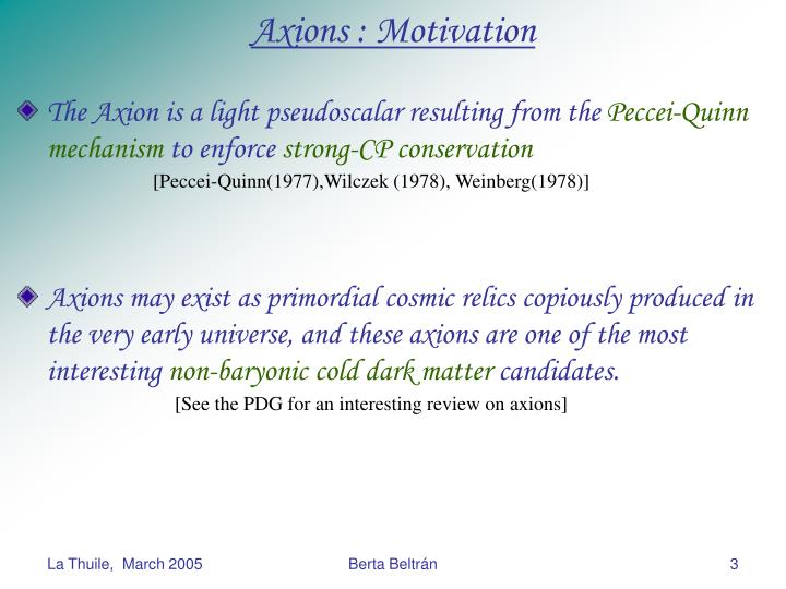 The Axion is a light pseudoscalar resulting from the