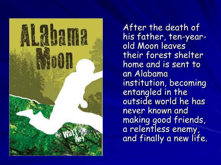 After the death of his father, ten-year-old Moon leaves their forest shelter home and is sent to an Alabama institution, becoming entangled in the outside world he has never known and making good friends, a relentless enemy, and finally a new life.