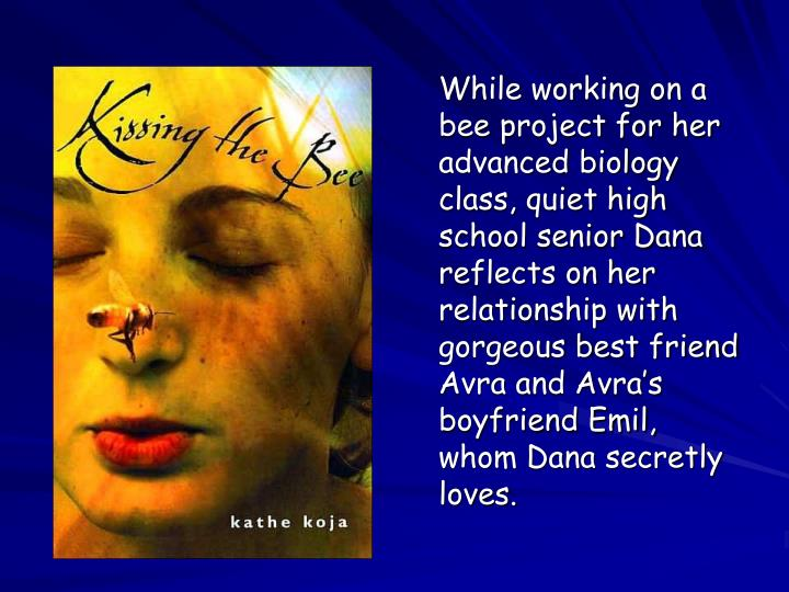 While working on a bee project for her advanced biology class, quiet high school senior Dana reflects on her relationship with gorgeous best friend Avra and Avra's boyfriend Emil, whom Dana secretly loves.