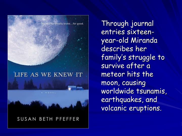 Through journal entries sixteen-year-old Miranda describes her family's struggle to survive after a meteor hits the moon, causing worldwide tsunamis, earthquakes, and volcanic eruptions.