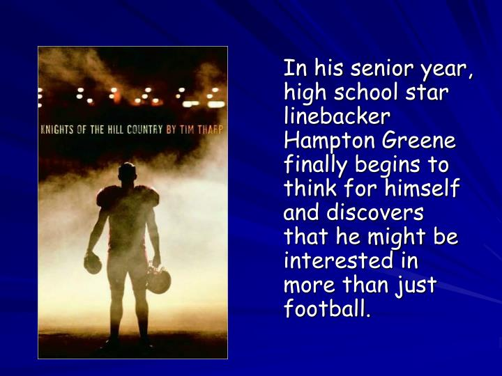 In his senior year, high school star linebacker Hampton Greene finally begins to think for himself and discovers that he might be interested in more than just football.