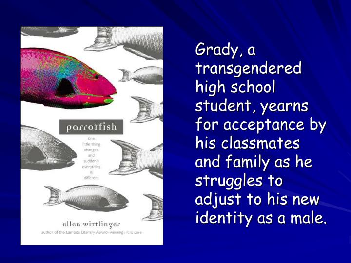 Grady, a transgendered high school student, yearns for acceptance by his classmates and family as he struggles to adjust to his new identity as a male.
