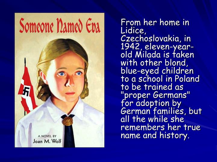 "From her home in Lidice, Czechoslovakia, in 1942, eleven-year-old Milada is taken with other blond, blue-eyed children to a school in Poland to be trained as ""proper Germans"" for adoption by German families, but all the while she remembers her true name and history."
