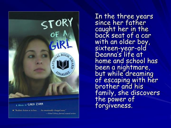 In the three years since her father caught her in the back seat of a car with an older boy, sixteen-year-old Deanna's life at home and school has been a nightmare, but while dreaming of escaping with her brother and his family, she discovers the power of forgiveness.