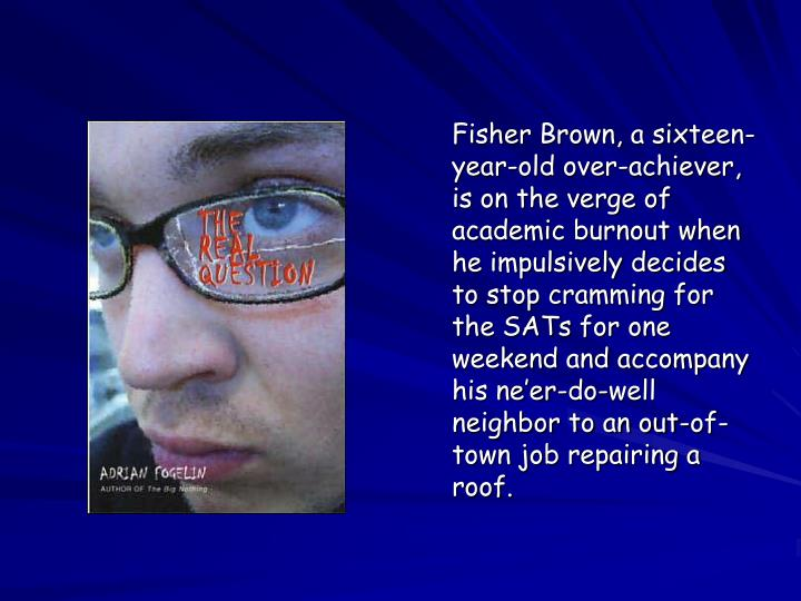 Fisher Brown, a sixteen-year-old over-achiever, is on the verge of academic burnout when he impulsively decides to stop cramming for the SATs for one weekend and accompany his ne'er-do-well neighbor to an out-of-town job repairing a roof.