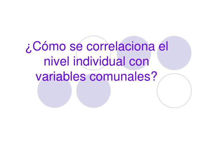 ¿Cómo se correlaciona el nivel individual con variables comunales?