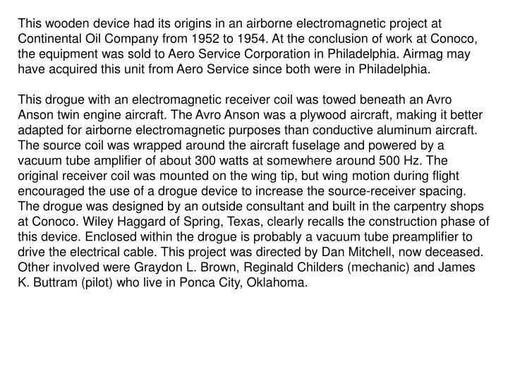 This wooden device had its origins in an airborne electromagnetic project at Continental Oil Company...