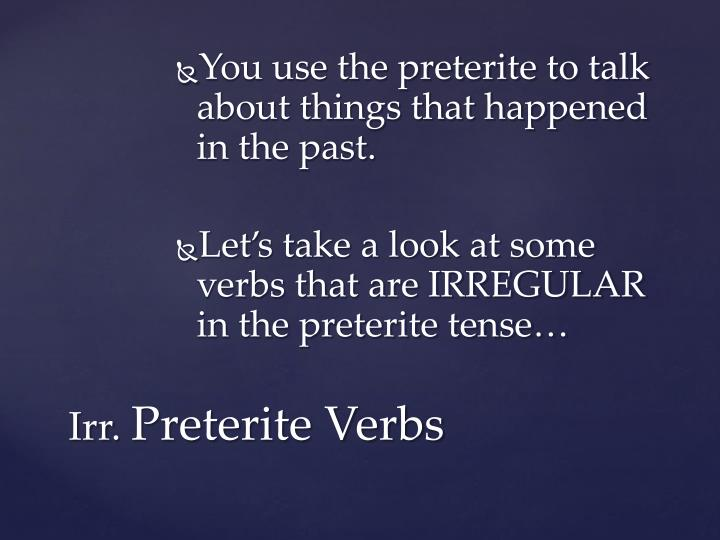 You use the preterite to talk about things that happened in the past.