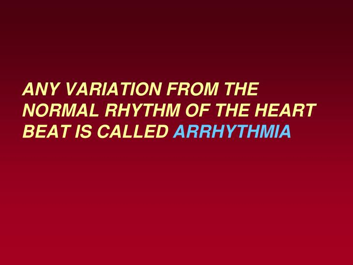 Any variation from the normal rhythm of the heart beat is called arrhythmia
