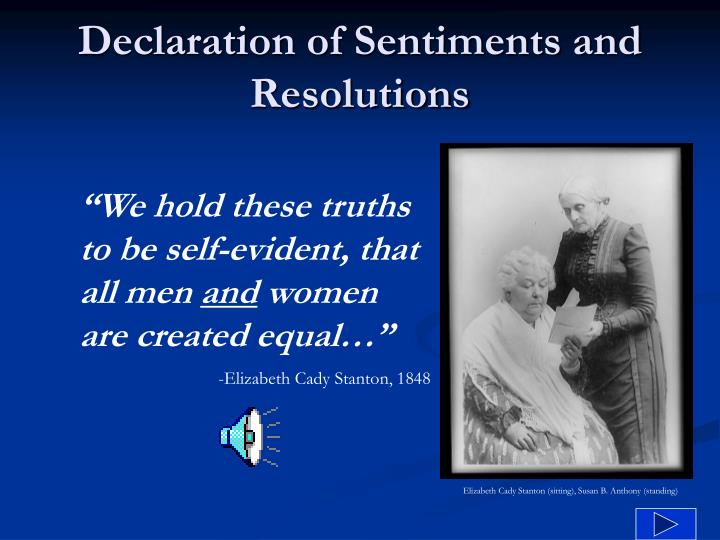 declaration of sentiments essay The declaration of sentiments, seneca falls convention, 1848 is a declaration of independence written by women of the convention who wanted to demand equality for women in the united states this document states the feelings of women who at this time had no legal rights in our country.