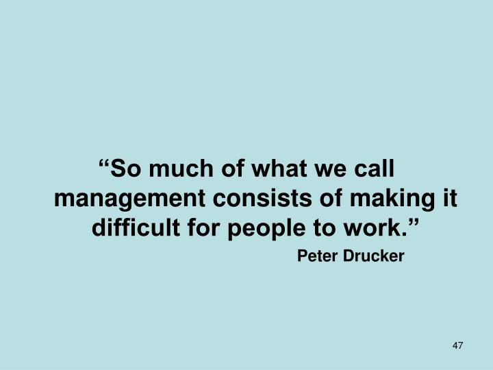 """So much of what we call management consists of making it difficult for people to work."""