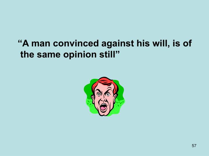 """A man convinced against his will, is of the same opinion still"""