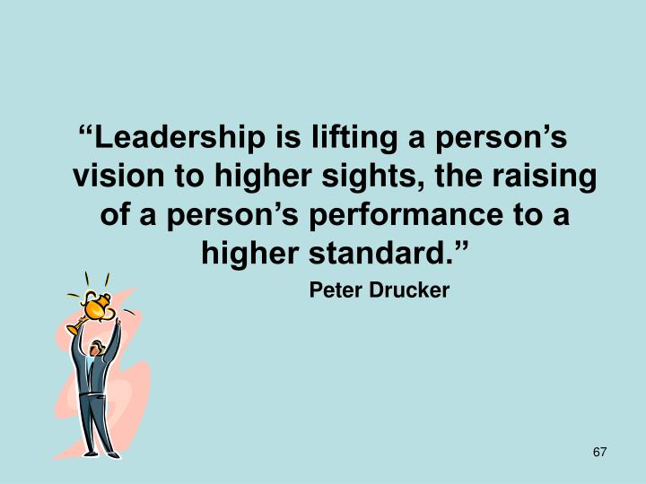 """Leadership is lifting a person's vision to higher sights, the raising of a person's performance to a higher standard."""