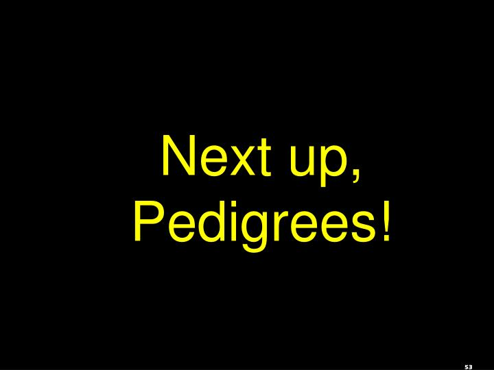 Next up, Pedigrees!