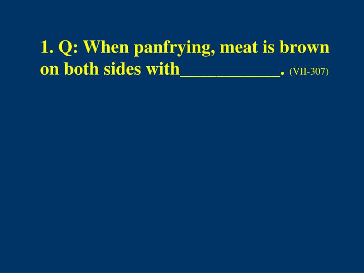 1. Q: When panfrying, meat is brown on both sides with___________.