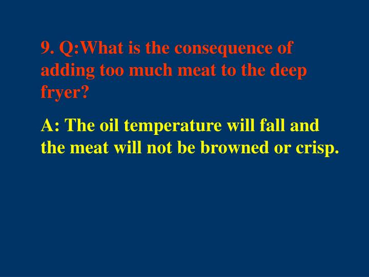 9. Q:What is the consequence of adding too much meat to the deep fryer?