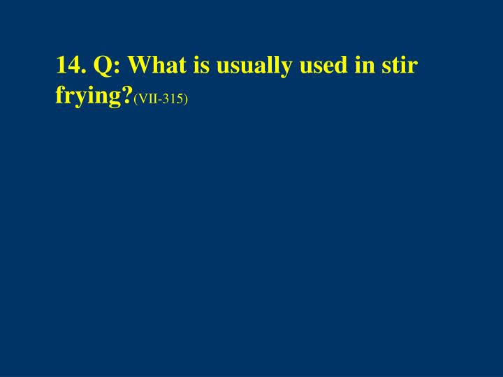 14. Q: What is usually used in stir frying?