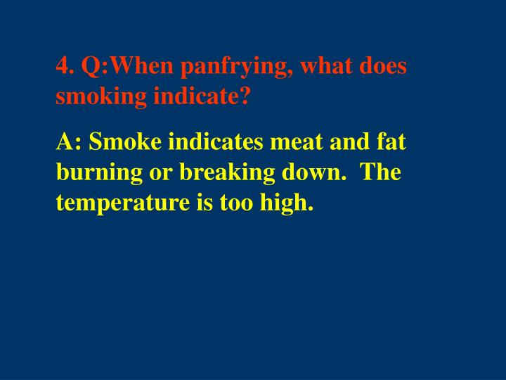 4. Q:When panfrying, what does smoking indicate?