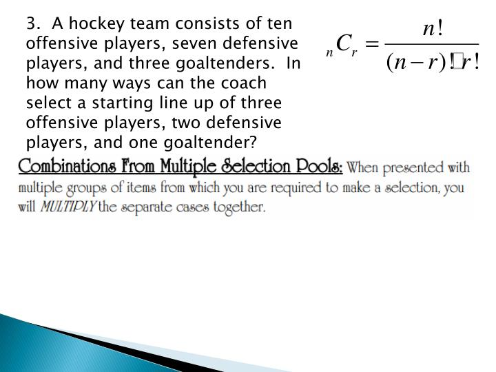 3.  A hockey team consists of ten offensive players, seven defensive players, and three goaltenders.  In how many ways can the coach select a starting line up of three offensive players, two defensive players, and one goaltender?