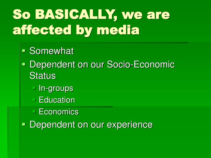 So BASICALLY, we are affected by media
