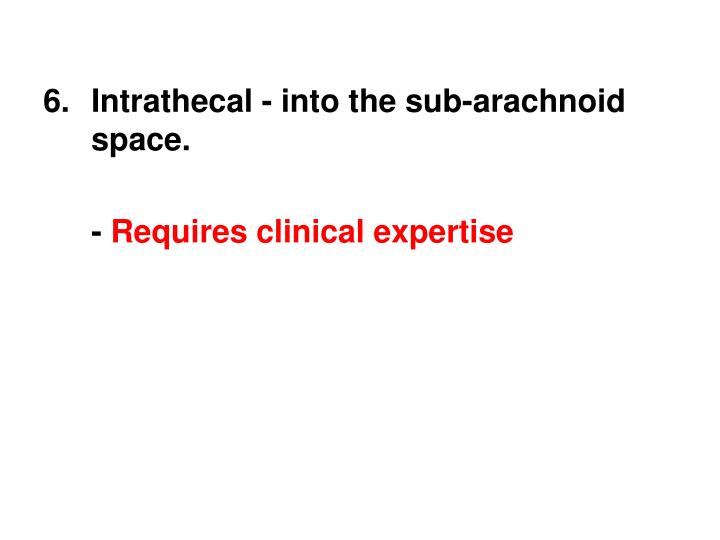 Intrathecal - into the sub-arachnoid space.