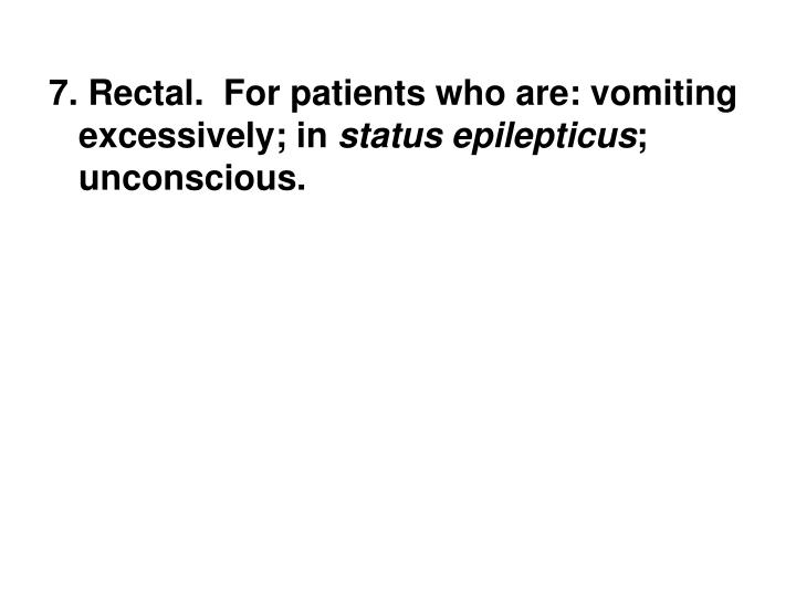 7. Rectal.  For patients who are: vomiting excessively; in