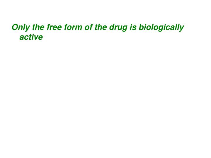 Only the free form of the drug is biologically active