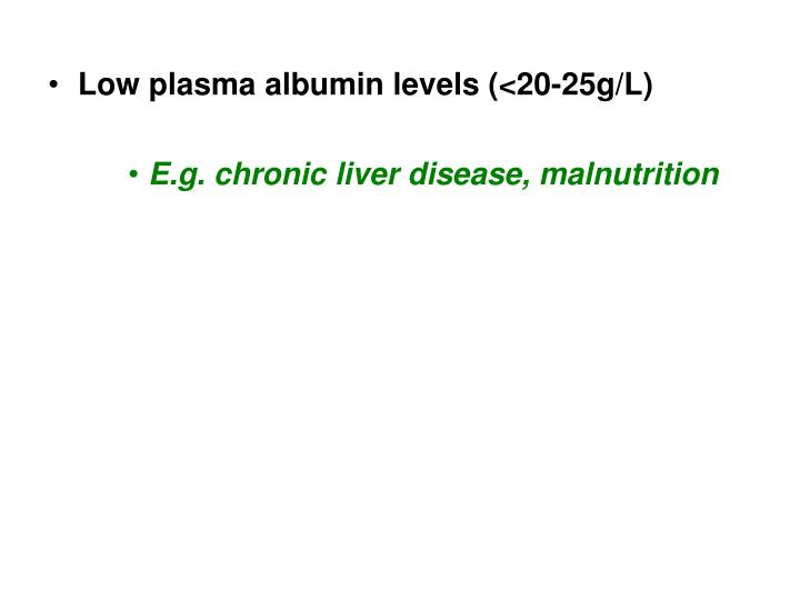 Low plasma albumin levels (<20-25g/L)