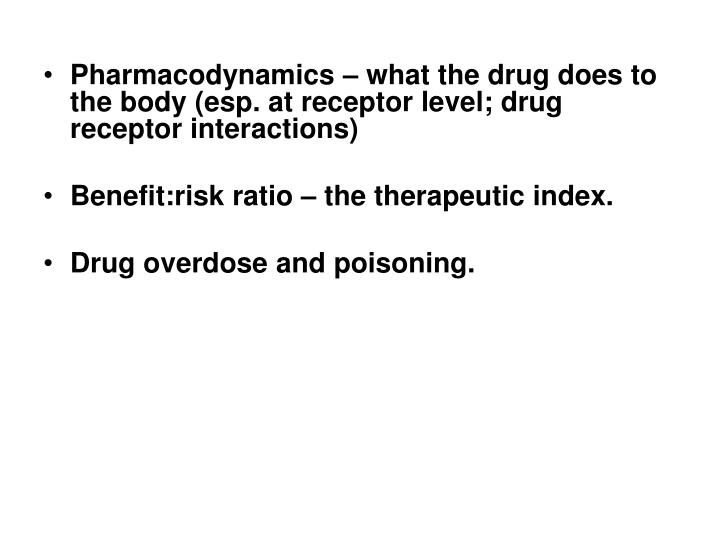 Pharmacodynamics – what the drug does to the body (esp. at receptor level; drug receptor interactions)