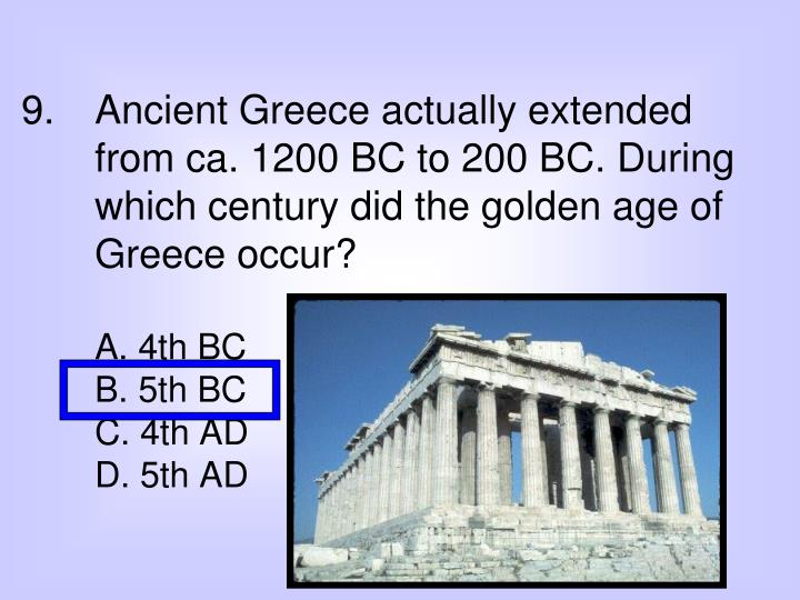 9. Ancient Greece actually extended from ca. 1200 BC to 200 BC. During which century did the golden age of Greece occur?