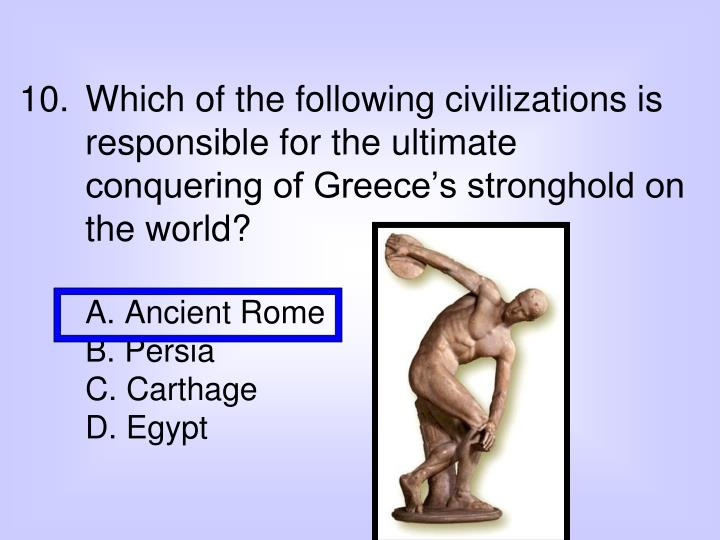 Which of the following civilizations is responsible for the ultimate conquering of Greece's stronghold on the world?