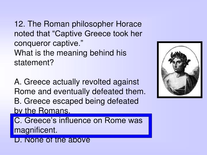 "12. The Roman philosopher Horace noted that ""Captive Greece took her conqueror captive."""