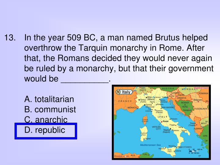 In the year 509 BC, a man named Brutus helped overthrow the Tarquin monarchy in Rome. After that, the Romans decided they would never again be ruled by a monarchy, but that their government would be __________.