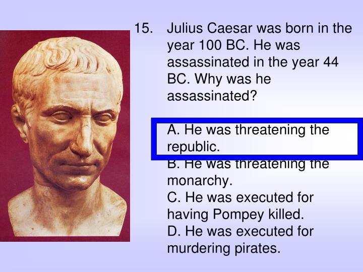 Julius Caesar was born in the year 100 BC. He was assassinated in the year 44 BC. Why was he assassinated?