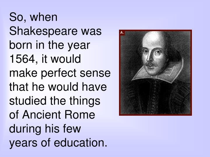 So, when Shakespeare was born in the year 1564, it would make perfect sense that he would have studied the things of Ancient Rome during his few years of education.