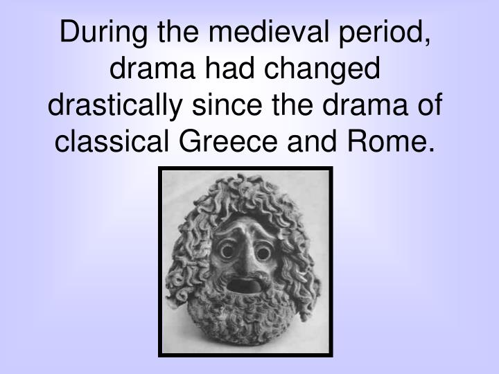 During the medieval period, drama had changed drastically since the drama of classical Greece and Rome.