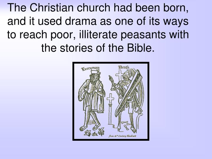 The Christian church had been born, and it used drama as one of its ways to reach poor, illiterate peasants with the stories of the Bible.