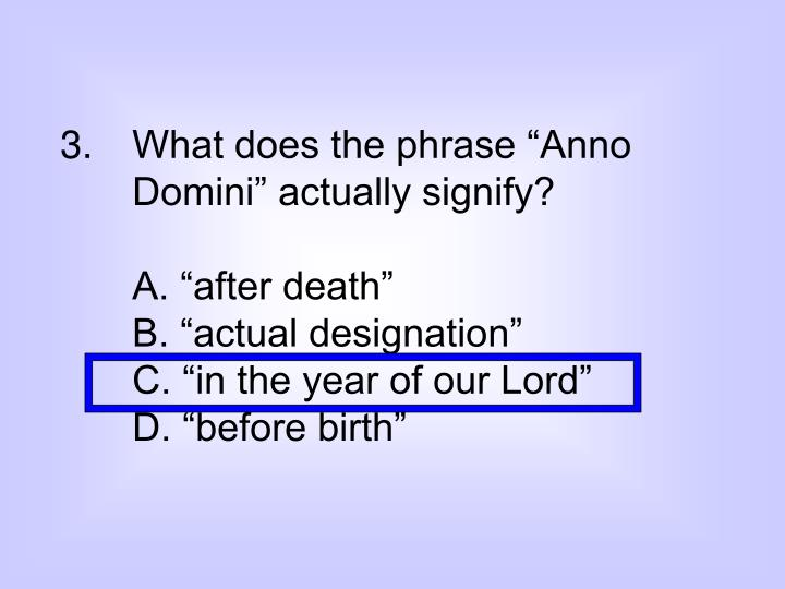 "3. What does the phrase ""Anno Domini"" actually signify?"