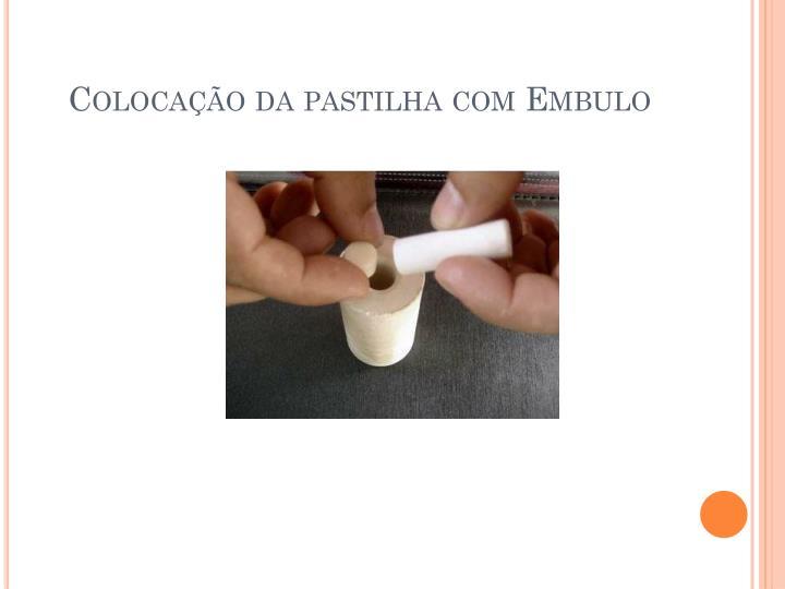 Colocação da pastilha com Embulo