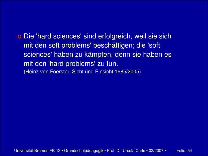 Die 'hard sciences' sind erfolgreich, weil sie sich mit den soft problems' beschäftigen; die 'soft sciences' haben zu kämpfen, denn sie haben es mit den 'hard problems' zu tun.