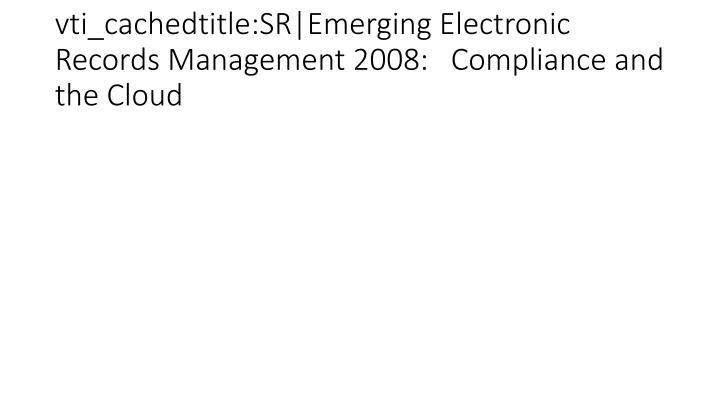 vti_cachedtitle:SR|Emerging Electronic Records Management 2008:   Compliance and the Cloud