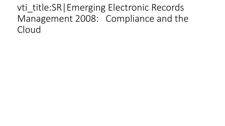 vti_title:SR|Emerging Electronic Records Management 2008:   Compliance and the Cloud