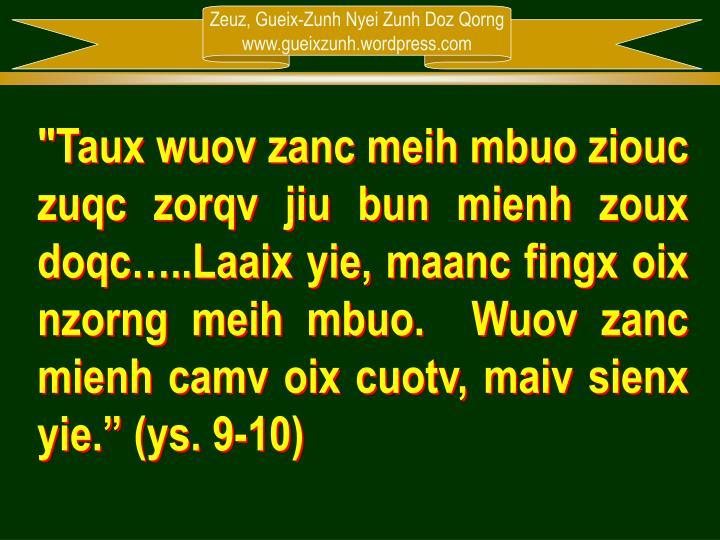 """Taux wuov zanc meih mbuo ziouc zuqc zorqv jiu bun mienh zoux doqc…..Laaix yie, maanc fingx oix nzorng meih mbuo.  Wuov zanc mienh camv oix cuotv, maiv sienx yie."" (ys. 9-10)"
