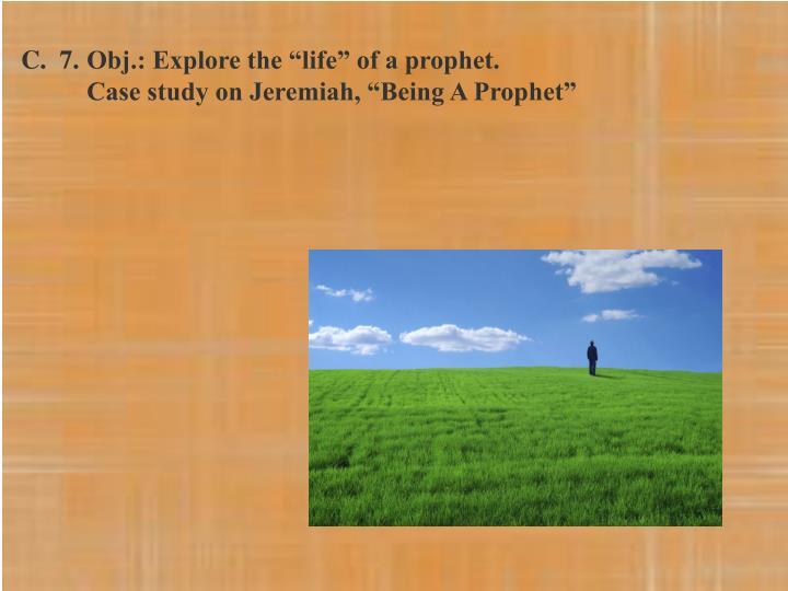 "C.  7.Obj.: Explore the ""life"" of a prophet."
