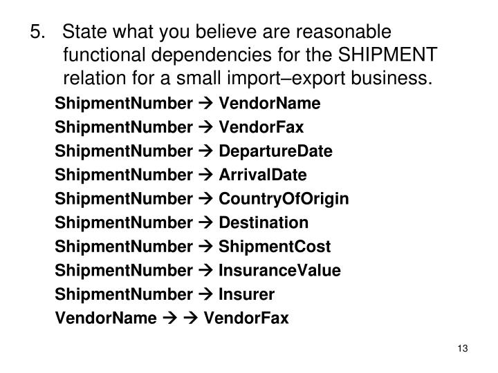 5.   State what you believe are reasonable functional dependencies for the SHIPMENT relation for a small import–export business.