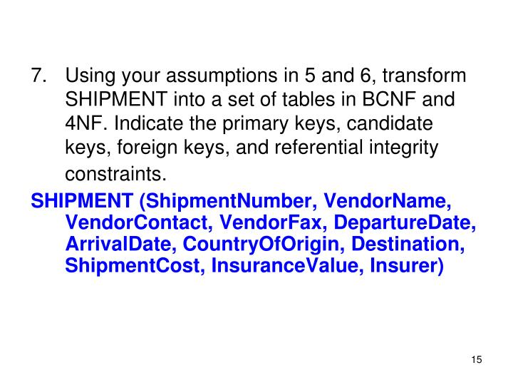 Using your assumptions in 5 and 6, transform SHIPMENT into a set of tables in BCNF and 4NF. Indicate the primary keys, candidate keys, foreign keys, and referential integrity constraints.