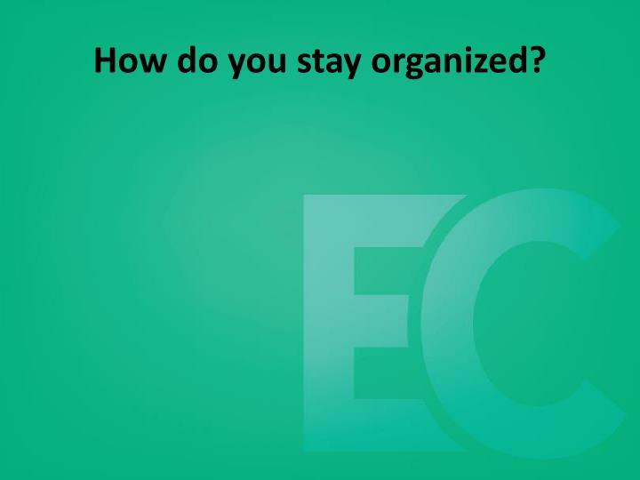 How do you stay organized?
